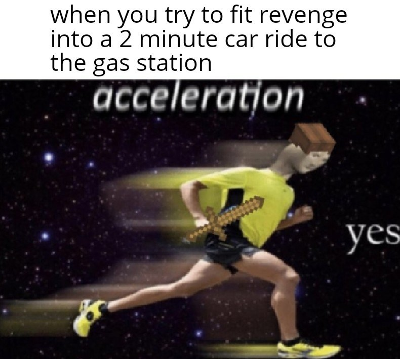 Athlete - when you try to fit revenge into a 2 minute car ride to the gas station acceleration yes