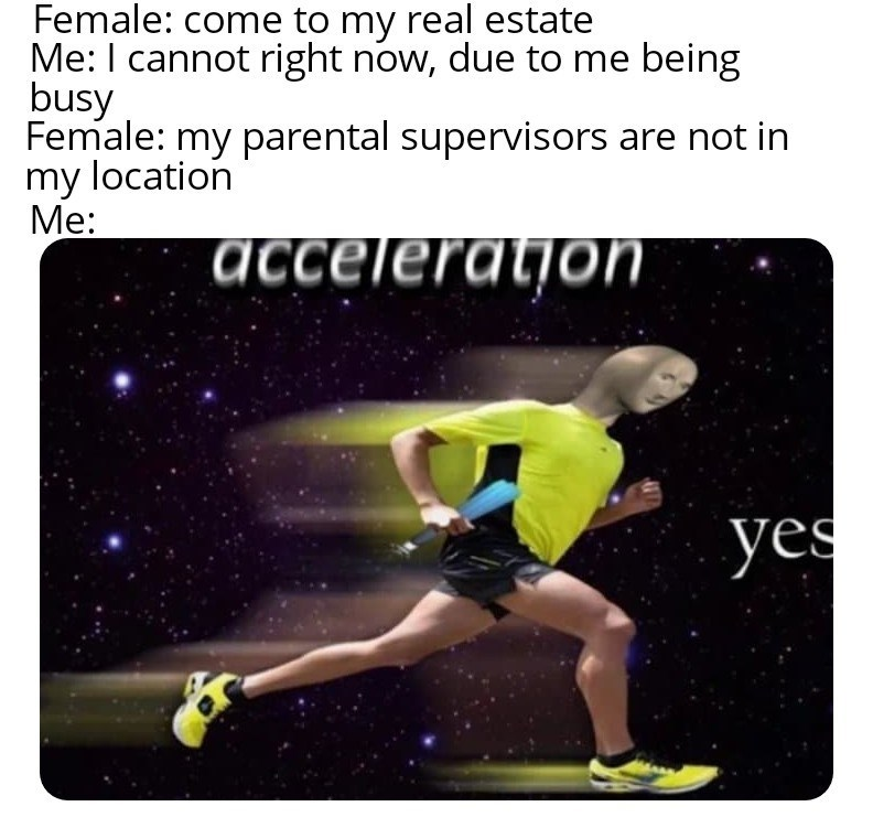 Joint - Female: come to my real estate Me: I cannot right now, due to me being busy Female: my parental supervisors are not in my location Me: acceleration yes