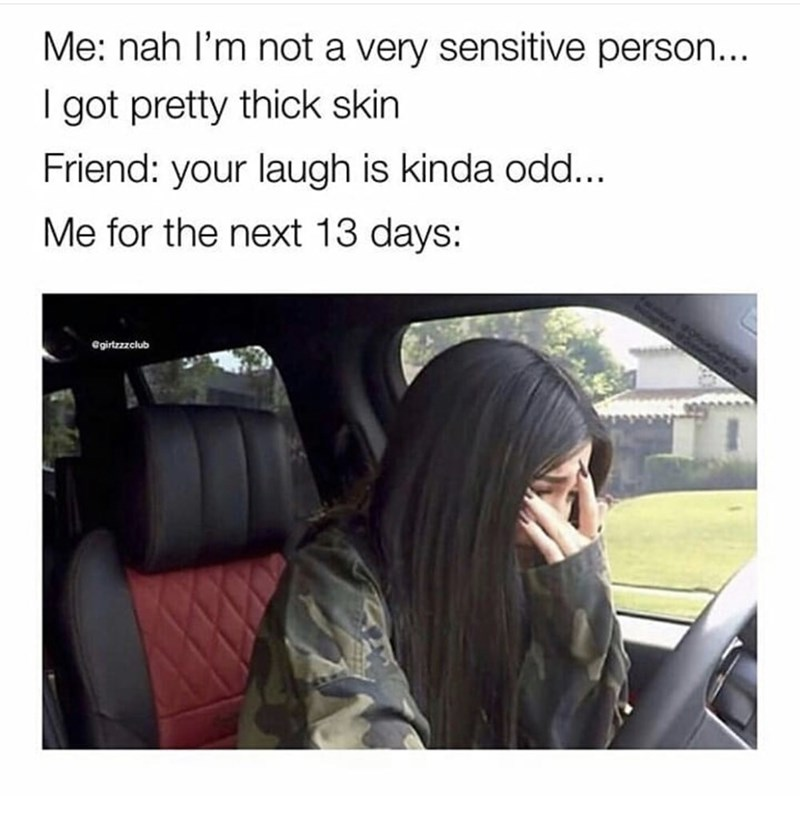 Text - Me: nah l'm not a very sensitive person... I got pretty thick skin Friend: your laugh is kinda od... Me for the next 13 days: Egirtzzzclub