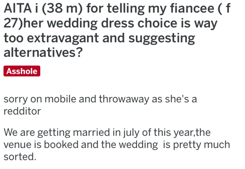 Text - AITA I (38 m) for telling my fiancee ( f 27)her wedding dress choice is way too extravagant and suggesting alternatives? Asshole sorry on mobile and throwaway as she's a redditor We are getting married in july of this year,the venue is booked and the wedding is pretty much sorted.