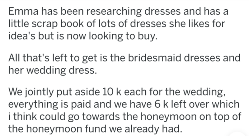 Text - Emma has been researching dresses and has a little scrap book of lots of dresses she likes for idea's but is now looking to buy. All that's left to get is the bridesmaid dresses and her wedding dress. We jointly put aside 10 k each for the wedding, everything is paid and we have 6 k left over which i think could go towards the honeymoon on top of the honeymoon fund we already had.