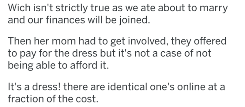 Text - Wich isn't strictly true as we ate about to marry and our finances will be joined. Then her mom had to get involved, they offered to pay for the dress but it's not a case of not being able to afford it. It's a dress! there are identical one's online at a fraction of the cost.