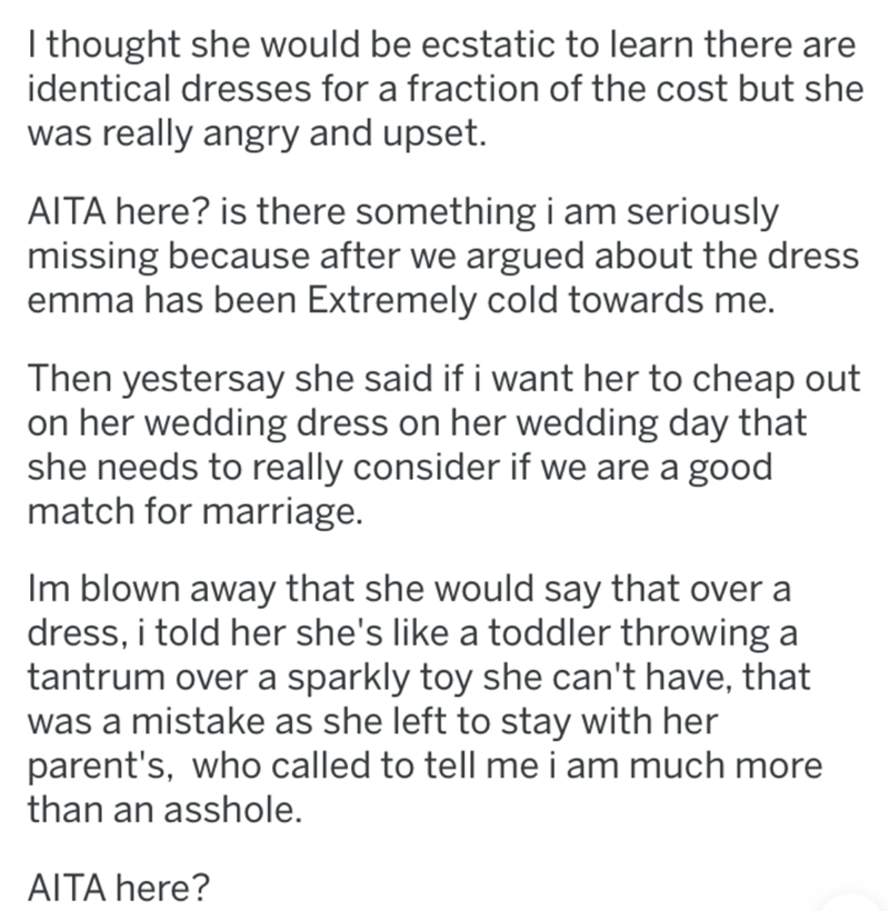 Text - I thought she would be ecstatic to learn there are identical dresses for a fraction of the cost but she was really angry and upset. AITA here? is there something i am seriously missing because after we argued about the dress emma has been Extremely cold towards me. Then yestersay she said if i want her to cheap out on her wedding dress on her wedding day that she needs to really consider if we are a good match for marriage. Im blown away that she would say that over a dress, i told her sh