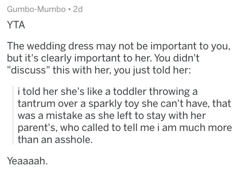 """Text - Gumbo-Mumbo • 2d YTA The wedding dress may not be important to you, but it's clearly important to her. You didn't """"discuss"""" this with her, you just told her: i told her she's like a toddler throwing a tantrum over a sparkly toy she can't have, that was a mistake as she left to stay with her parent's, who called to tell me i am much more than an asshole. Yeaaaah."""