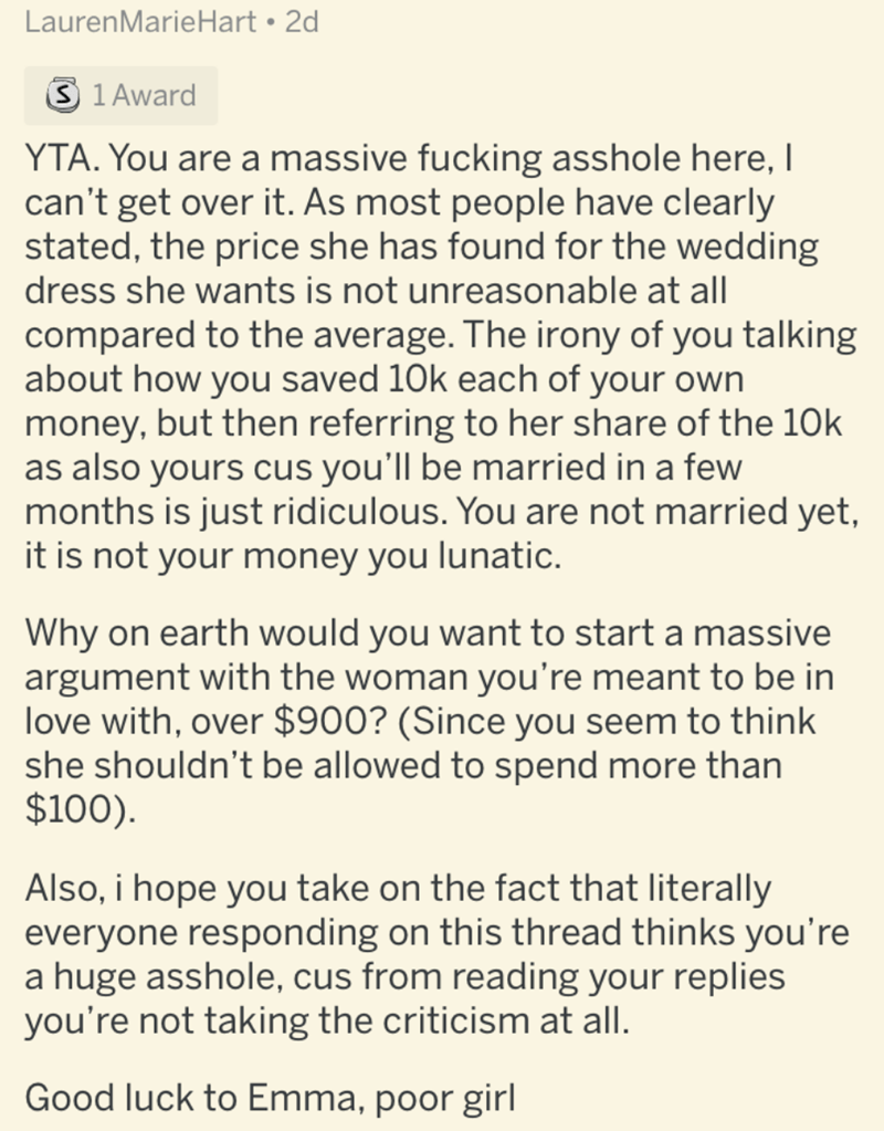 Text - LaurenMarieHart • 2d 3 1 Award YTA. You are a massive fucking asshole here, I can't get over it. As most people have clearly stated, the price she has found for the wedding dress she wants is not unreasonable at all compared to the average. The irony of you talking about how you saved 10k each of your own money, but then referring to her share of the 10k as also yours cus you'll be married in a few months is just ridiculous. You are not married yet, it is not your money you lunatic. Why o