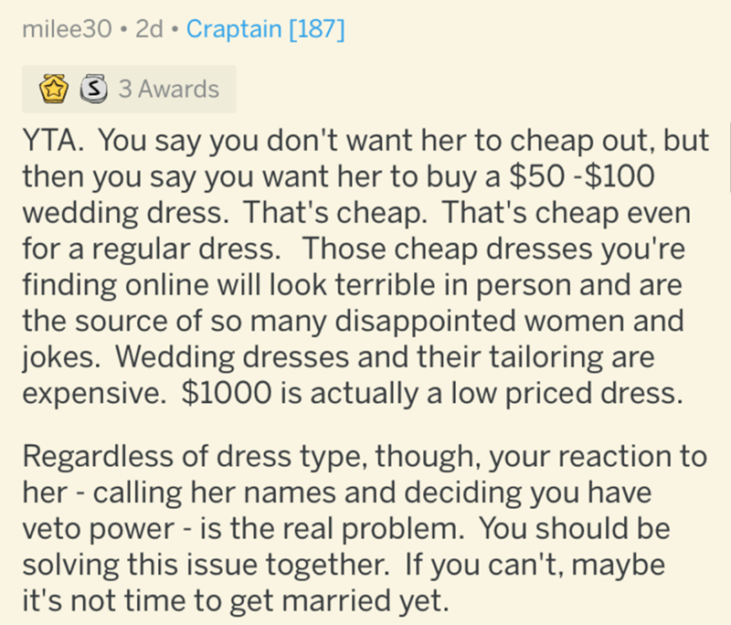 Text - milee30 • 2d • Craptain [187] 3 3 Awards YTA. You say you don't want her to cheap out, but then you say you want her to buy a $50 -$100 wedding dress. That's cheap. That's cheap even for a regular dress. Those cheap dresses you're finding online will look terrible in person and are the source of so many disappointed women and jokes. Wedding dresses and their tailoring are expensive. $1000 is actually a low priced dress. Regardless of dress type, though, your reaction to her - calling her