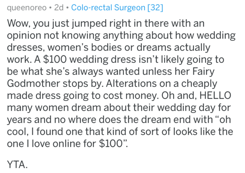 "Text - queenoreo • 2d • Colo-rectal Surgeon [32] Wow, you just jumped right in there with an opinion not knowing anything about how wedding dresses, women's bodies or dreams actually work. A $100 wedding dress isn't likely going to be what she's always wanted unless her Fairy Godmother stops by. Alterations on a cheaply made dress going to cost money. Oh and, HELLO many women dream about their wedding day for years and no where does the dream end with ""oh cool, I found one that kind of sort of l"