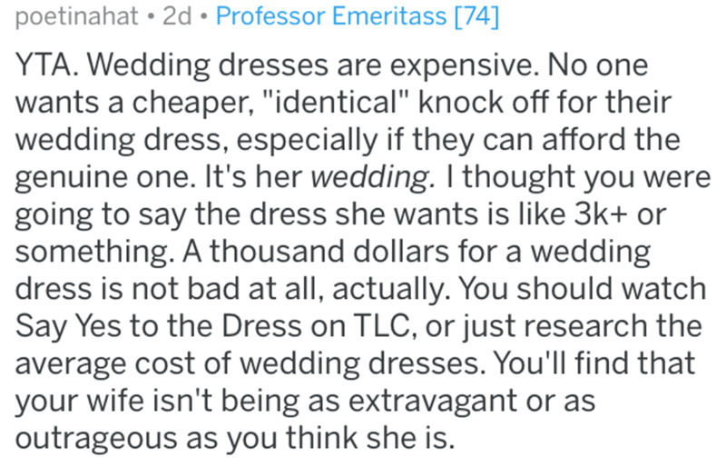 "Text - poetinahat • 2d • Professor Emeritass [74] YTA. Wedding dresses are expensive. No one wants a cheaper, ""identical"" knock off for their wedding dress, especially if they can afford the genuine one. It's her wedding. I thought you were going to say the dress she wants is like 3k+ or something. A thousand dollars for a wedding dress is not bad at all, actually. You should watch Say Yes to the Dress on TLC, or just research the average cost of wedding dresses. You'll find that your wife isn't"