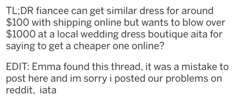 Text - TL;DR fiancee can get similar dress for around $100 with shipping online but wants to blow over $1000 at a local wedding dress boutique aita for saying to get a cheaper one online? EDIT: Emma found this thread, it was a mistake to post here and im sorry i posted our problems on reddit, iata