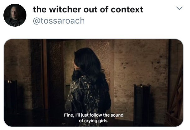 Photograph - the witcher out of context @tossaroach Fine, l'll just follow the sound of crying girls.