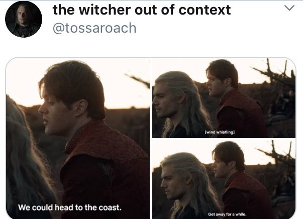 Text - the witcher out of context @tossaroach [wind whistling] We could head to the coast. Get away for a while.