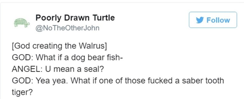 Text - Text - Poorly Drawn Turtle @NoTheOtherJohn Follow [God creating the Walrus] GOD: What if a dog bear fish- ANGEL: U mean a seal? GOD: Yea yea. What if one of those fucked a saber tooth tiger?