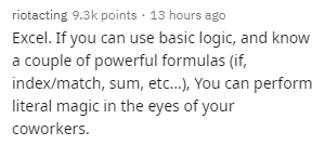 Text - riotacting 9.3k points · 13 hours ago Excel. If you can use basic logic, and know a couple of powerful formulas (if, index/match, sum, etc.), You can perform literal magic in the eyes of your coworkers.