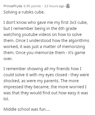 Text - PrincePryda 5.9k points · 13 hours ago S Solving a rubiks cube. I don't know who gave me my first 3x3 cube, but I remember being in the 6th grade watching youtube videos on how to solve them. Once I understood how the algorithms worked, it was just a matter of memorizing them. Once you memorize them - it's game over. I remember showing all my friends how I could solve it with my eyes closed - they were shocked, as were my parents. The more impressed they became, the more worried I was tha