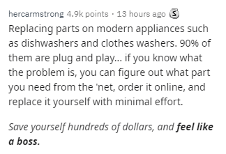Text - hercarmstrong 4.9k points · 13 hours ago 3 Replacing parts on modern appliances such as dishwashers and clothes washers. 90% of them are plug and play. if you know what the problem is, you can figure out what part you need from the 'net, order it online, and replace it yourself with minimal effort. Save yourself hundreds of dollars, and feel like a boss.