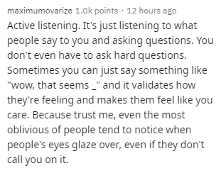 "Text - maximumovarize 1.0k points · 12 hours ago Active listening. It's just listening to what people say to you and asking questions. You don't even have to ask hard questions. Sometimes you can just say something like ""wow, that seems _"" and it validates how they're feeling and makes them feel like you care. Because trust me, even the most oblivious of people tend to notice when people's eyes glaze over, even if they don't call you on it."