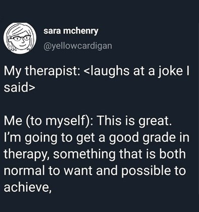 Text - sara mchenry @yellowcardigan My therapist: <laughs at a joke I said> Me (to myself): This is great. I'm going to get a good grade in therapy, something that is both normal to want and possible to achieve,