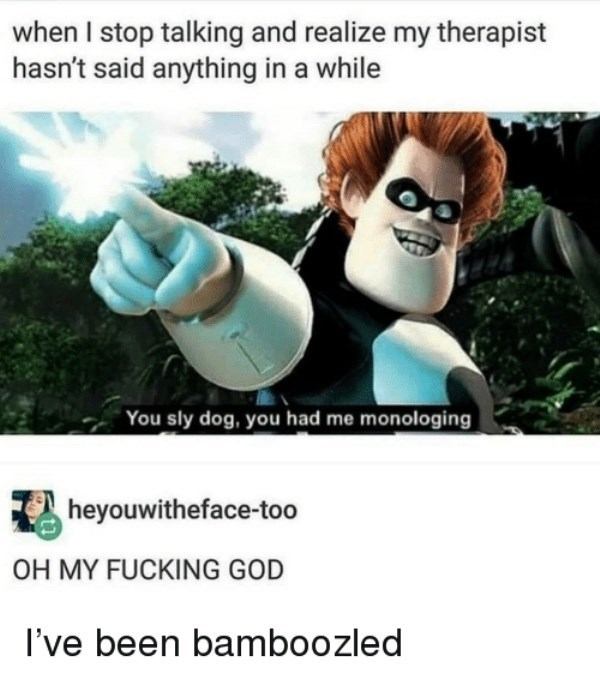 Cartoon - when I stop talking and realize my therapist hasn't said anything in a while You sly dog, you had me monologing heyouwitheface-too OH MY FUCKING GOD I've been bamboozled