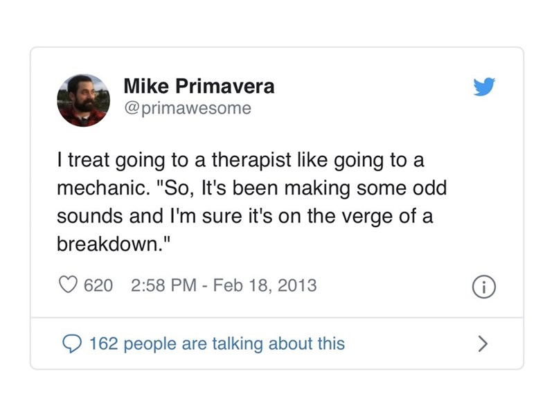 """Text - Mike Primavera @primawesome I treat going to a therapist like going to a mechanic. """"So, It's been making some odd sounds and I'm sure it's on the verge of a breakdown."""" 620 2:58 PM - Feb 18, 2013 <> 162 people are talking about this"""