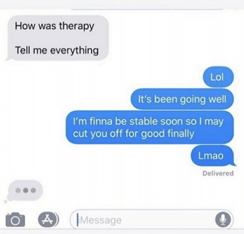 Text - How was therapy Tell me everything Lol It's been going well I'm finna be stable soon so I may cut you off for good finally Lmao Delivered Message