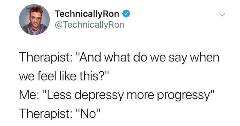 """Text - TechnicallyRon @TechnicallyRon Therapist: """"And what do we say when we feel like this?"""" Me: """"Less depressy more progressy"""" Therapist: """"No"""""""