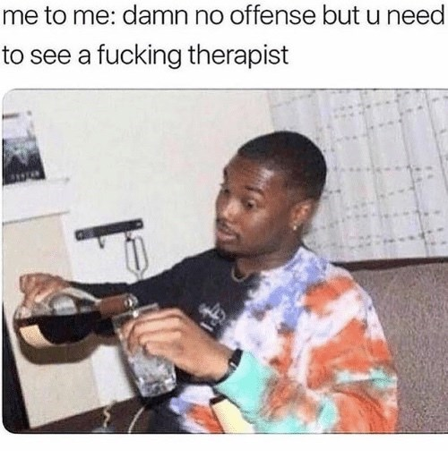 Musical instrument - me to me: damn no offense but u need to see a fucking therapist
