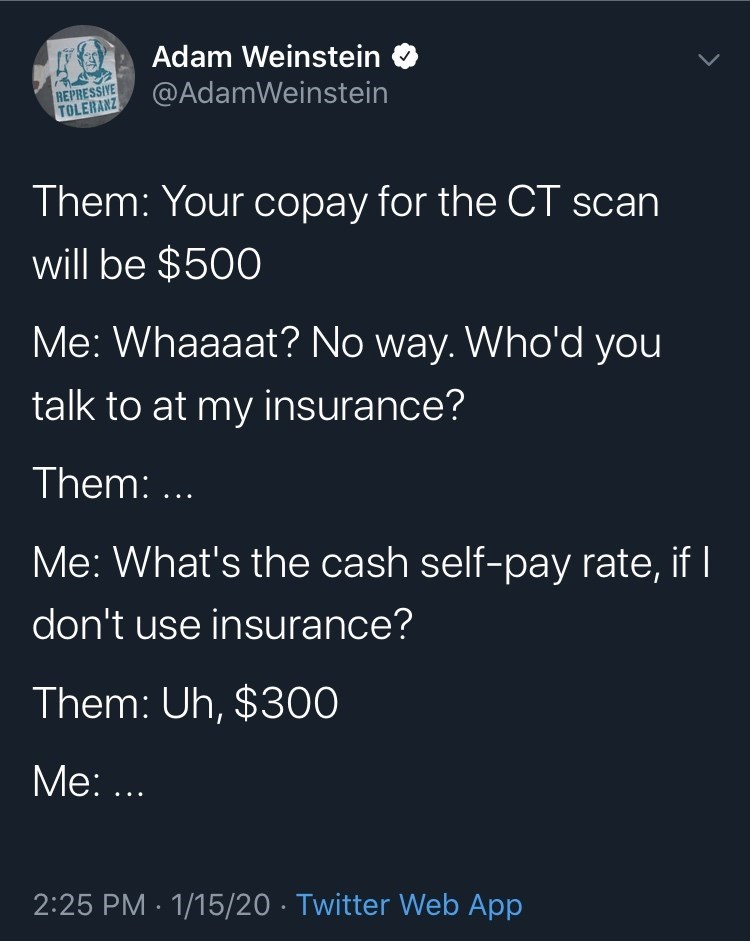Text - Adam Weinstein REPRESSIYE TOLERANZ @AdamWeinstein Them: Your copay for the CT scan will be $500 Me: Whaaaat? No way. Who'd you talk to at my insurance? Them: ... Me: What's the cash self-pay rate, if I don't use insurance? Them: Uh, $300 Me: ... 2:25 PM · 1/15/20 · Twitter Web App