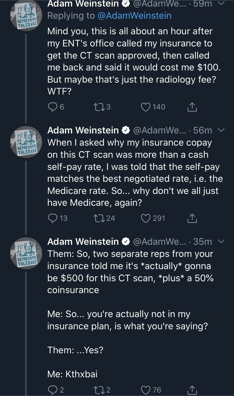 Text - Adam Weinstein @AdamWe... · 59m Replying to @AdamWeinstein REPRESSIVE TOLERANZ Mind you, this is all about an hour after my ENT's office called my insurance to get the CT scan approved, then called me back and said it would cost me $100. But maybe that's just the radiology fee? WTF? 96 273 140 Adam Weinstein @AdamWe... ·56m When I asked why my insurance copay REPRESSIVE TOLERANZ on this CT scan was more than a cash self-pay rate, I was told that the self-pay matches the best negotiated ra