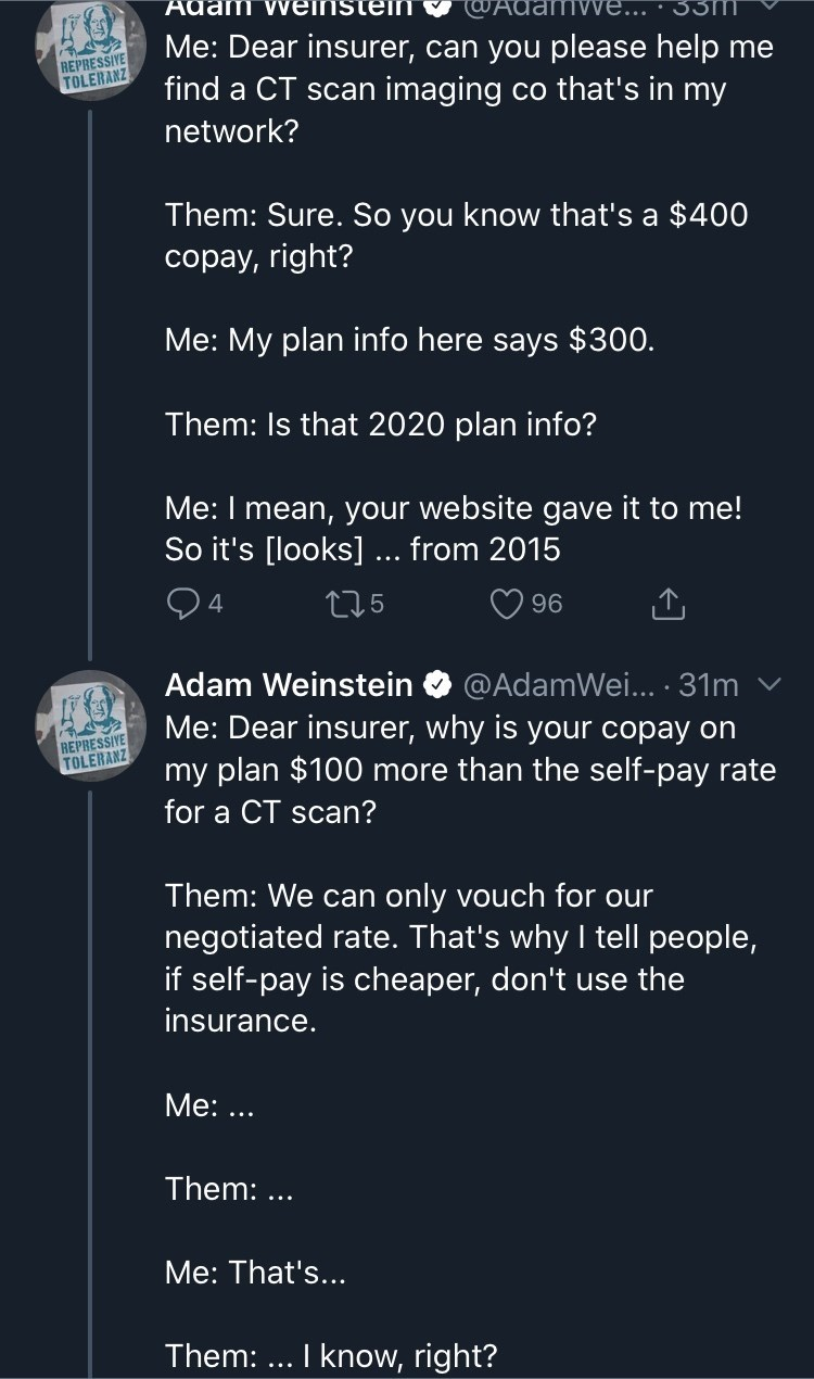 Text - Adam vveinstein @Adan Me: Dear insurer, can you please help me find a CT scan imaging co that's in my REPRESSIVE TOLERANZ network? Them: Sure. So you know that's a $400 copay, right? Me: My plan info here says $300. Them: Is that 2020 plan info? Me: I mean, your website gave it to me! So it's [looks]... from 2015 275 96 Adam Weinstein @AdamWei... ·31m Me: Dear insurer, why is your copay on my plan $100 more than the self-pay rate REPRESSIVE TOLERANZ for a CT scan? Them: We can only vouch
