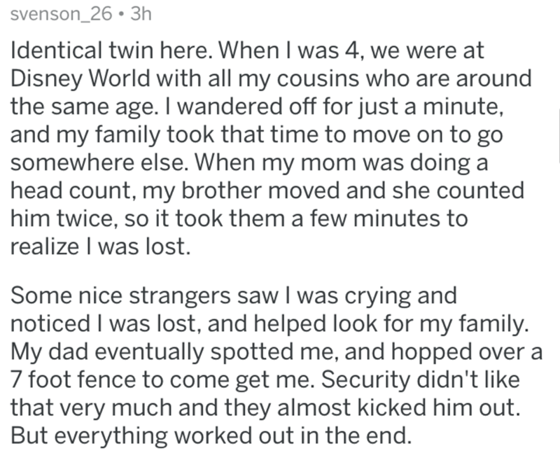 Text - svenson_26 • 3h Identical twin here. When I was 4, we were at Disney World with all my cousins who are around the same age. I wandered off for just a minute, and my family took that time to move on to go somewhere else. When my mom was doing a head count, my brother moved and she counted him twice, so it took them a few minutes to realize I was lost. Some nice strangers saw I was crying and noticed I was lost, and helped look for my family. My dad eventually spotted me, and hopped over a