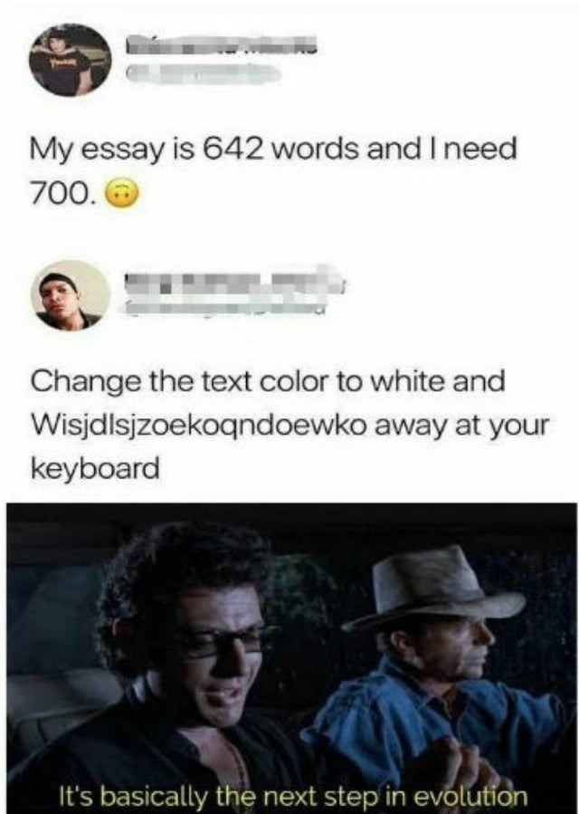 Text - My essay is 642 words and I need 700. O Change the text color to white and Wisjdlsjzoekoqndoewko away at your keyboard It's basically the next step in evolution
