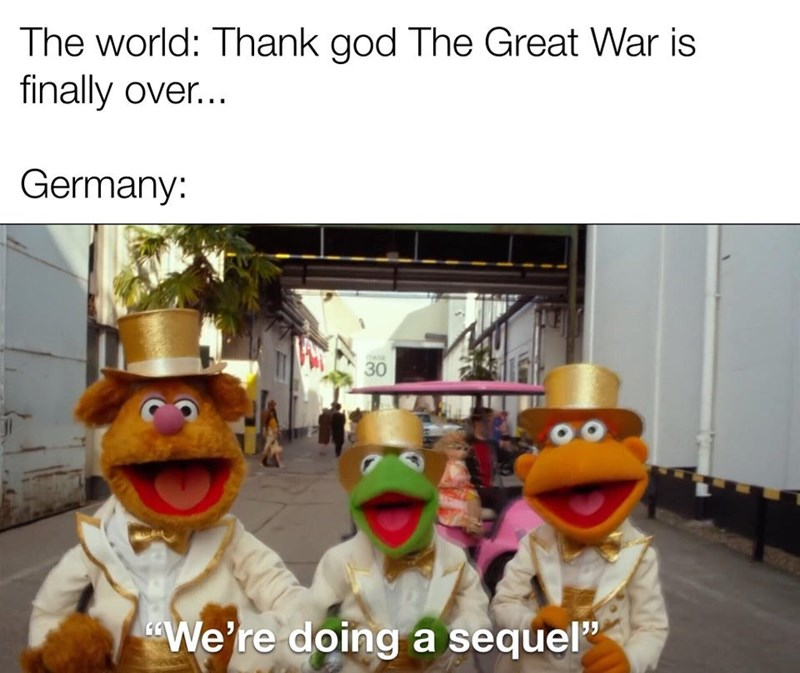 "Photo caption - The world: Thank god The Great War is finally over... Germany: TAGE 30 ""We're doing a sequel"""