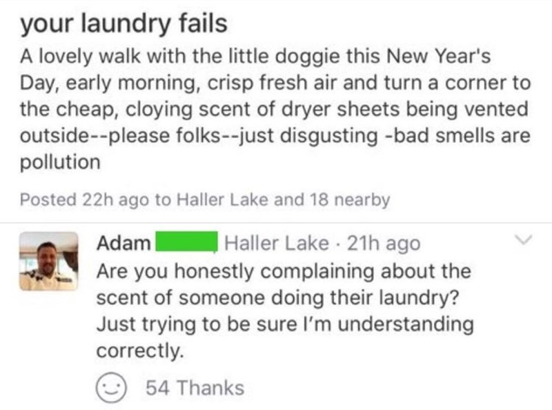 Text - your laundry fails A lovely walk with the little doggie this New Year's Day, early morning, crisp fresh air and turn a corner to the cheap, cloying scent of dryer sheets being vented outside--please folks--just disgusting -bad smells are pollution Posted 22h ago to Haller Lake and 18 nearby Haller Lake · 21h ago Adam Are you honestly complaining about the scent of someone doing their laundry? Just trying to be sure l'm understanding correctly. 54 Thanks