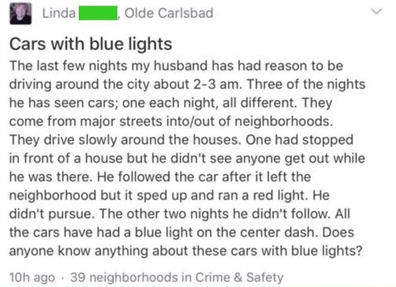 Text - Linda Olde Carlsbad Cars with blue lights The last few nights my husband has had reason to be driving around the city about 2-3 am. Three of the nights he has seen cars; one each night, all different. They come from major streets into/out of neighborhoods. They drive slowly around the houses. One had stopped in front of a house but he didn't see anyone get out while he was there. He followed the car after it left the neighborhood but it sped up and ran a red light. He didn't pursue. The o