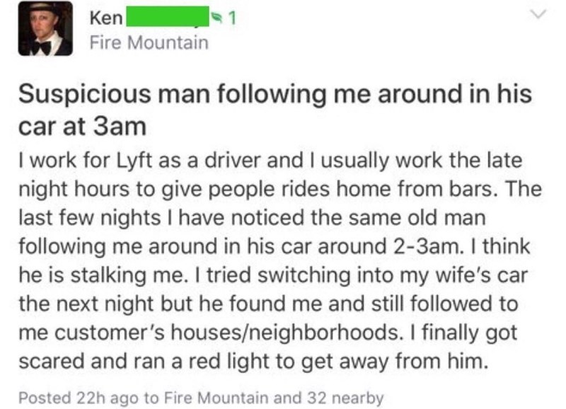 Text - Ken Fire Mountain Suspicious man following me around in his car at 3am I work for Lyft as a driver and I usually work the late night hours to give people rides home from bars. The last few nights I have noticed the same old man following me around in his car around 2-3am. I think he is stalking me. I tried switching into my wife's car the next night but he found me and still followed to me customer's houses/neighborhoods. I finally got scared and ran a red light to get away from him. Post