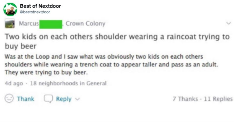 Text - Best of Nextdoor @bestofnextdoor Crown Colony Marcus Two kids on each others shoulder wearing a raincoat trying to buy beer Was at the Loop and I saw what was obviously two kids on each others shoulders while wearing a trench coat to appear taller and pass as an adult. They were trying to buy beer. 18 neighborhoods in General 4d ago Thank O Reply v 7 Thanks 11 Replies