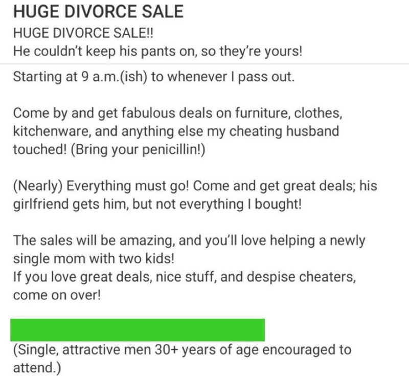Text - HUGE DIVORCE SALE HUGE DIVORCE SALE!! He couldn't keep his pants on, so they're yours! Starting at 9 a.m.(ish) to whenever I pass out. Come by and get fabulous deals on furniture, clothes, kitchenware, and anything else my cheating husband touched! (Bring your penicillin!) (Nearly) Everything must go! Come and get great deals; his girlfriend gets him, but not everything I bought! The sales will be amazing, and you'll love helping a newly single mom with two kids! If you love great deals,