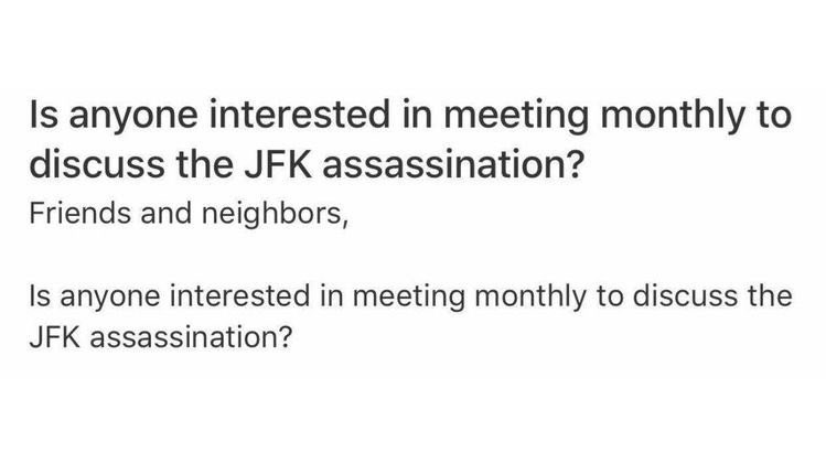 Text - Is anyone interested in meeting monthly to discuss the JFK assassination? Friends and neighbors, Is anyone interested in meeting monthly to discuss the JFK assassination?