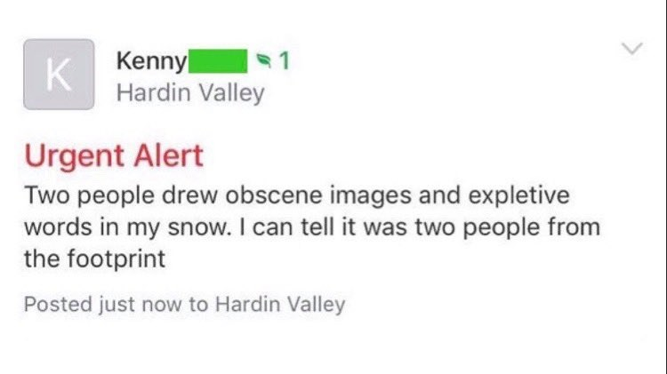 Text - Kenny Hardin Valley %1 Urgent Alert Two people drew obscene images and expletive words in my snow. I can tell it was two people from the footprint Posted just now to Hardin Valley