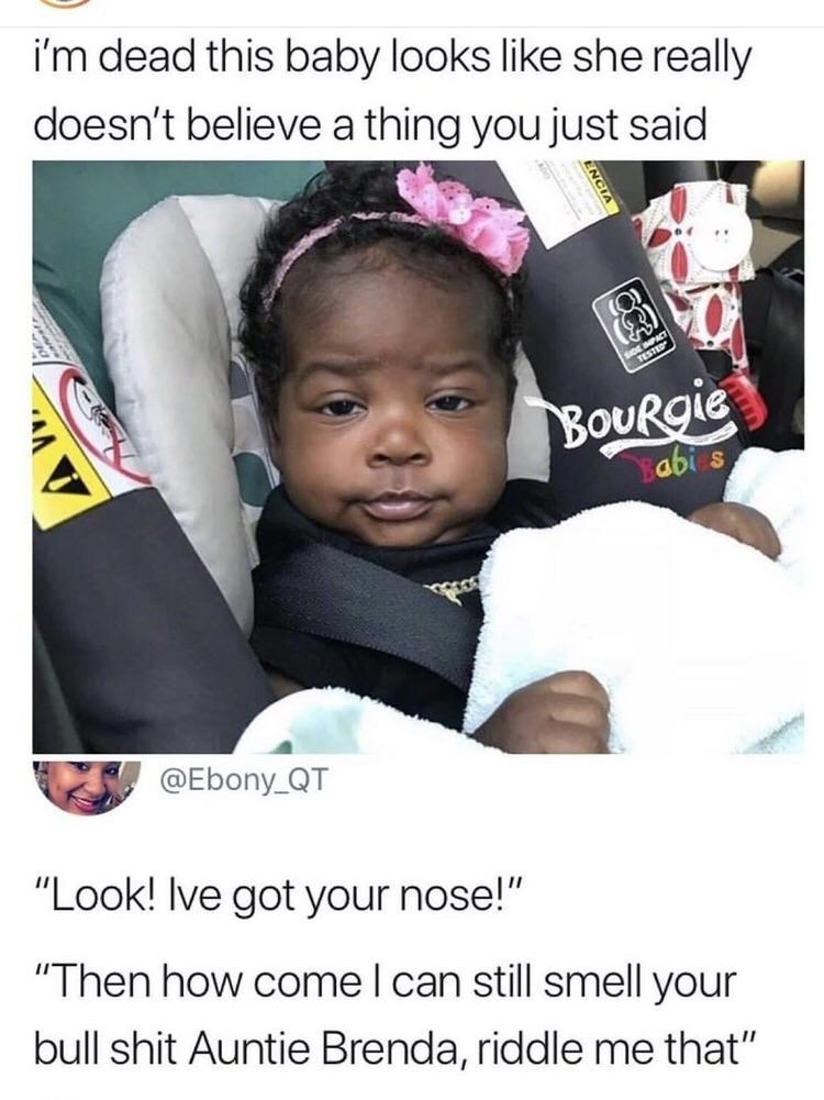 "Product - i'm dead this baby looks like she really doesn't believe a thing you just said (3) (MPACT BoURgie abi @Ebony_QT ""Look! Ive got your nose!"" ""Then how come I can still smell your bull shit Auntie Brenda, riddle me that"""