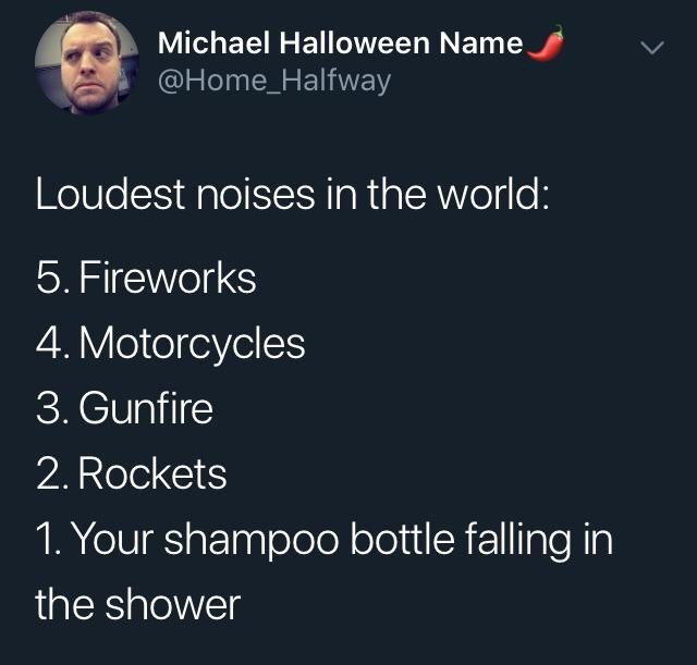Text - Michael Halloween Name @Home_Halfway Loudest noises in the world: 5. Fireworks 4. Motorcycles 3. Gunfire 2. Rockets 1. Your shampoo bottle falling in the shower