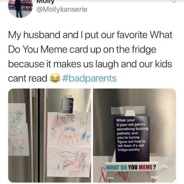 Product - @Mollykanserie My husband and I put our favorite What Do You Meme card up on the fridge because it makes us laugh and our kids cant read e #badparents When your 5-yoar-old paints something fucking pathetic and you're trynna figure out how to tell them it's not tridge-worthy SAidac WHAT DO YOU MEME?