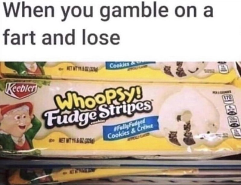 Snack - When you gamble on a fart and lose ET WT 14 Cookies& Keebler Whoopsy! Fudge Stripes 170 #Fully Fudged Cookies & Creme RET WT 11AZ (A24g ACTINAD
