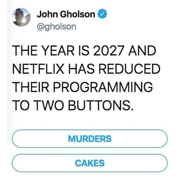 Text - John Gholson @gholson THE YEAR IS 2027 AND NETFLIX HAS REDUCED THEIR PROGRAMMING TO TWO BUTTONS. MURDERS CAKES