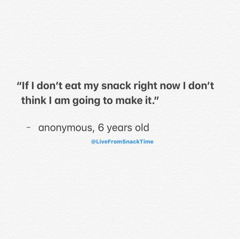 "Text - ""If I don't eat my snack right now I don't think I am going to make it."" anonymous, 6 years old @LiveFromSnackTime"