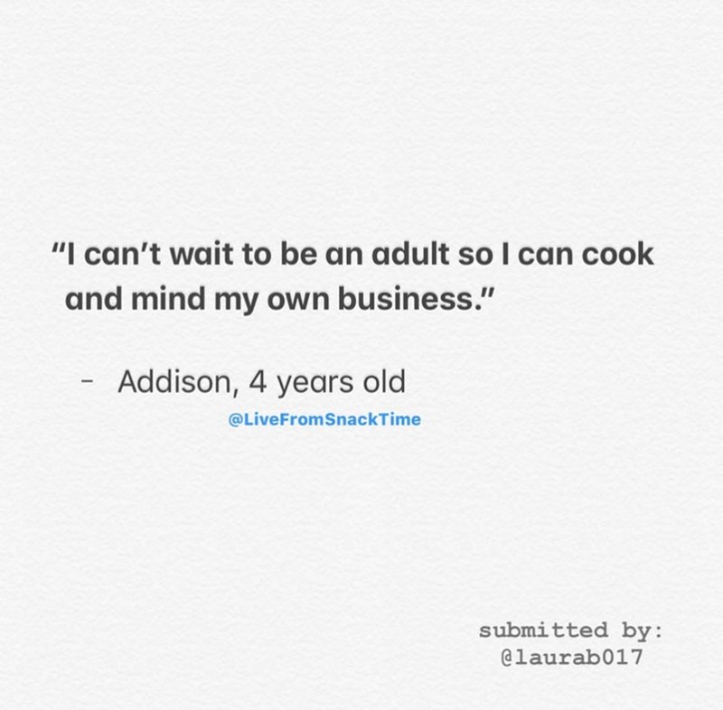 "Text - ""I can't wait to be an adult so I can cook and mind my own business."" - Addison, 4 years old @LiveFromSnackTime submitted by: @laurab017"