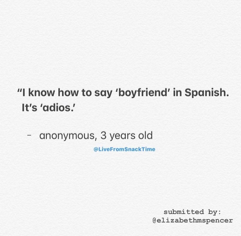 "Text - ""I know how to say 'boyfriend' in Spanish. It's 'adios. anonymous, 3 years old @LiveFromSnackTime submitted by: @elizabethmspencer"