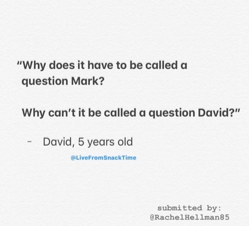 "Text - ""Why does it have to be called a question Mark? Why can't it be called a question David?"" David, 5 years old @LiveFromSnackTime submitted by: @RachelHellman85"