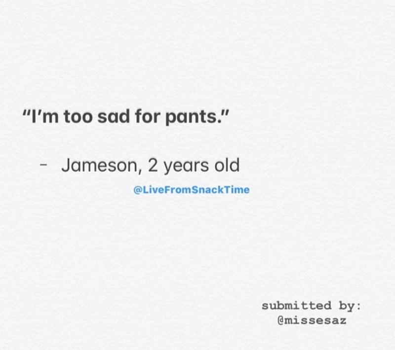 "Text - ""I'm too sad for pants."" Jameson, 2 years old @LiveFromSnackTime submitted by: @missesaz"