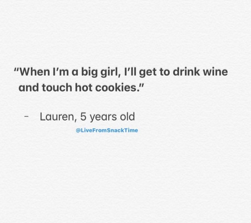 "Text - ""When I'm a big girl, I'll get to drink wine and touch hot cookies."" Lauren, 5 years old @LiveFromSnackTime"
